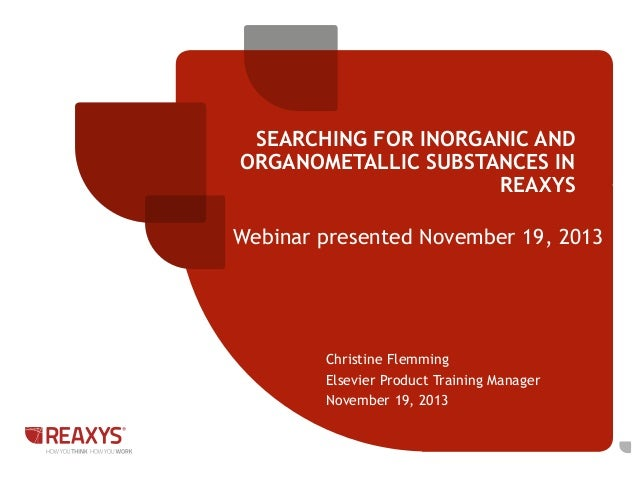 SEARCHING FOR INORGANIC AND ORGANOMETALLIC SUBSTANCES IN REAXYS  Webinar presented November 19, 2013  Christine Flemming E...