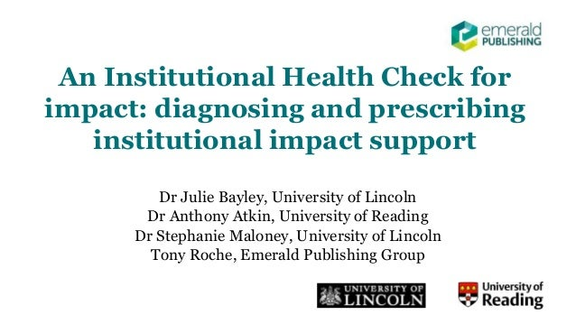 An Institutional Health Check for impact: diagnosing and prescribing institutional impact support Dr Julie Bayley, Univers...