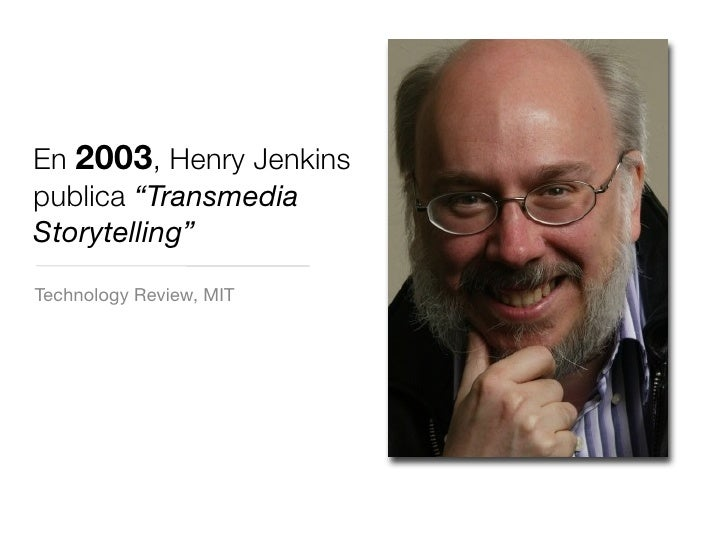 "En 2003, Henry Jenkins publica ""Transmedia Storytelling"" Technology Review, MIT"
