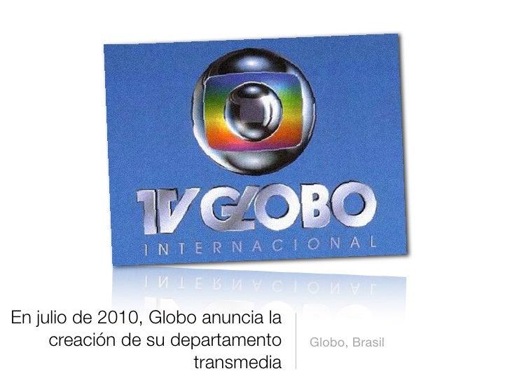 En julio de 2010, Globo anuncia la      creación de su departamento     Globo, Brasil                        transmedia