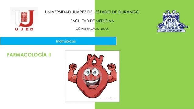 UNIVERSIDAD JUÁREZ DEL ESTADO DE DURANGO FACULTAD DE MEDICINA GÓMEZ PALACIO, DGO. Inotrópicos FARMACOLOGÍA II