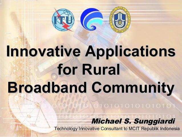 Innovative ApplicationsInnovative Applicationsfor Ruralfor RuralBroadband CommunityBroadband CommunityMichael S. Sunggiard...