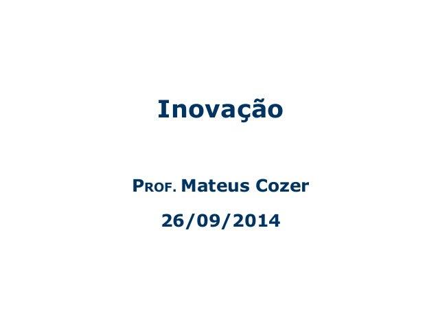 Inovação  PROF. Mateus Cozer  26/09/2014  Centro Universitário da Fundação Educacional Inaciana – Gestão da Tecnologia de ...