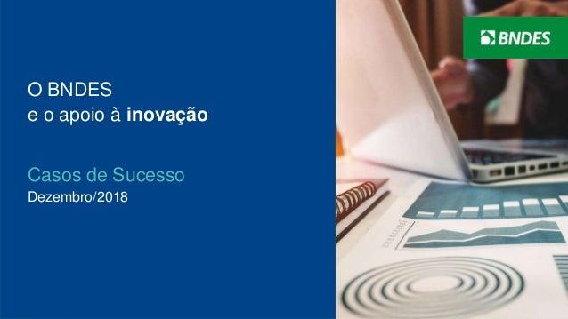 1 O BNDES e o apoio à inovação Casos de Sucesso Dezembro/2018