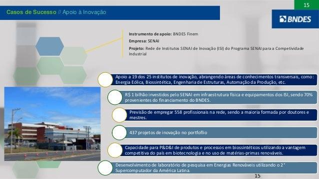 15 Instrumento de apoio: BNDES Finem Empresa: SENAI Projeto: Rede de Institutos SENAI de Inovação (ISI) do Programa SENAI ...