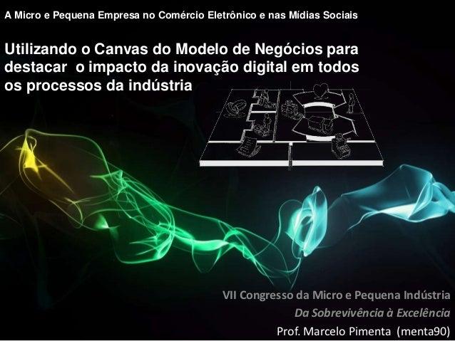 A Micro e Pequena Empresa no Comércio Eletrônico e nas Mídias SociaisUtilizando o Canvas do Modelo de Negócios paradestaca...