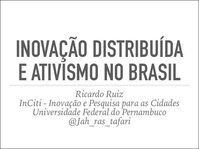 INOVAÇÃO DISTRIBUÍDA E ATIVISMO NO BRASIL Ricardo Ruiz InCiti - Inovação e Pesquisa para as Cidades Universidade Federal d...