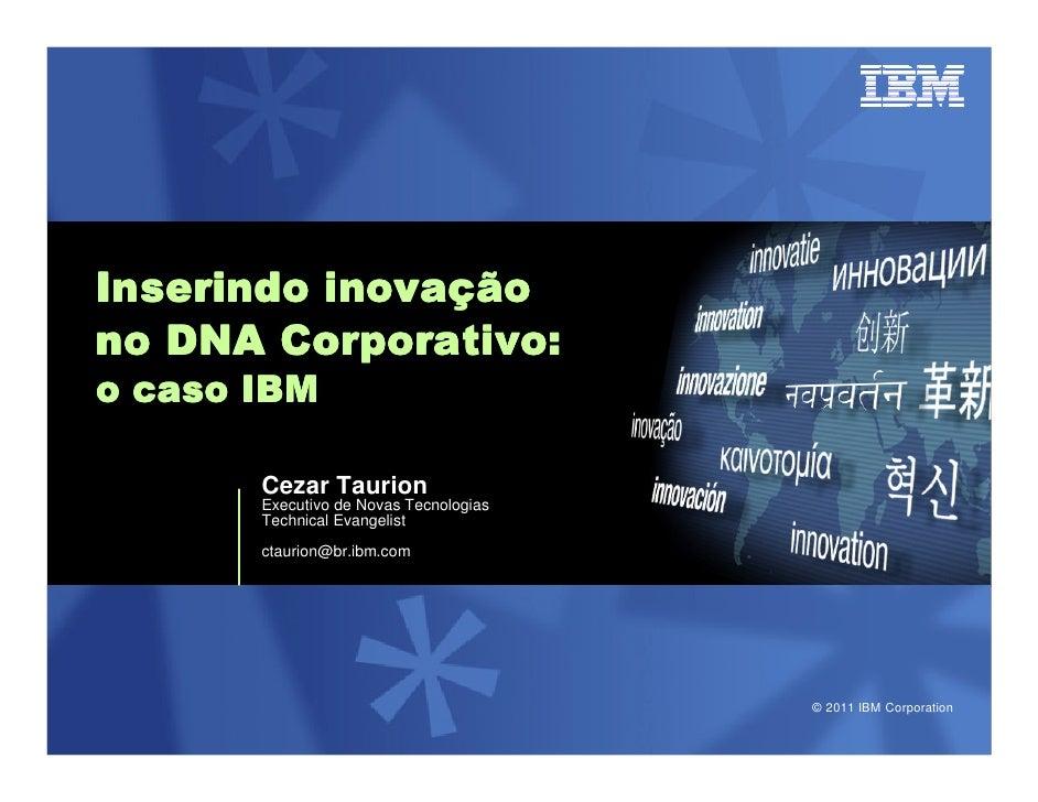 inovaçInserindo inovaçãono DNA Corporativo:o caso IBM       Cezar Taurion       Executivo de Novas Tecnologias       Techn...