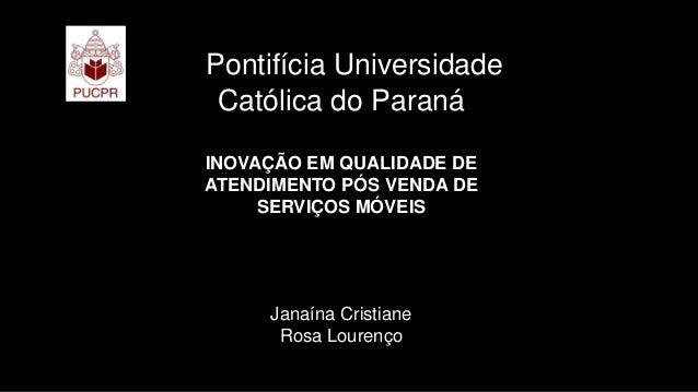 Pontifícia Universidade Católica do Paraná INOVAÇÃO EM QUALIDADE DE ATENDIMENTO PÓS VENDA DE SERVIÇOS MÓVEIS Janaína Crist...