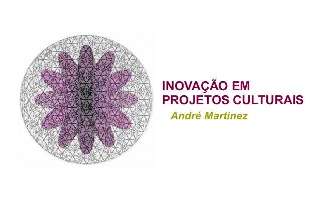 INOVAÇÃO EM PROJETOS CULTURAIS André Martinez