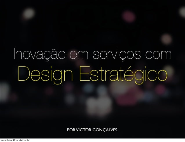 Inovação em serviços com Design Estratégico PORVICTOR GONÇALVES sexta-feira, 11 de abril de 14