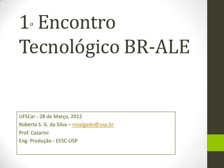1 Encontro    oTecnológico BR-ALEUFSCar - 28 de Março, 2012Roberta S. G. da Silva – rosalgado@usp.brProf. CazariniEng. Pro...