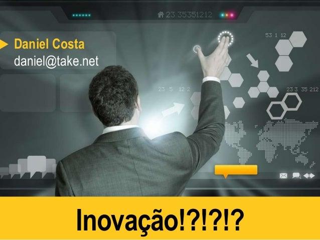 Daniel Costa  daniel@take.net  Inovação!?!?!?