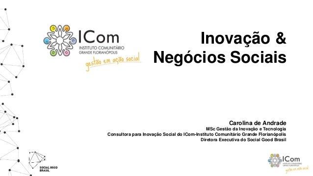 Inovação & Negócios Sociais Carolina de Andrade MSc Gestão da Inovação e Tecnologia Consultora para Inovação Social do ICo...