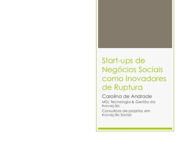 Start-ups deNegócios Sociaiscomo Inovadoresde RupturaCarolina de AndradeMSc Tecnologia & Gestão daInovaçãoConsultora de pr...