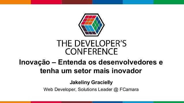 Globalcode – Open4education Inovação – Entenda os desenvolvedores e tenha um setor mais inovador Jakeliny Gracielly Web De...