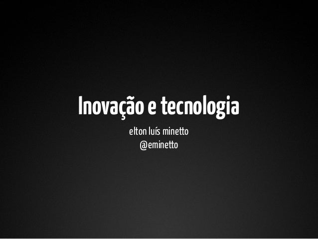 Inovação e tecnologia      elton luís minetto         @eminetto
