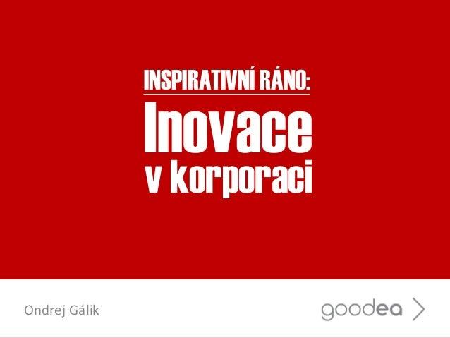Inovace v korporaci Ondrej Gálik INSPIRATIVNÍ RÁNO: