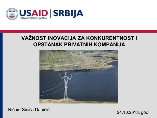 VAŢNOST INOVACIJA ZA KONKURENTNOST I OPSTANAK PRIVATNIH KOMPANIJA  Ričard Siniša Daničić  24.10.2013. god.