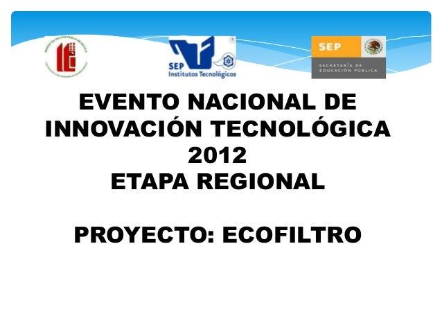 EVENTO NACIONAL DEINNOVACIÓN TECNOLÓGICA         2012    ETAPA REGIONAL PROYECTO: ECOFILTRO