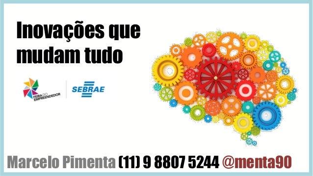 Marcelo Pimenta (11) 9 8807 5244 @menta90 Inovações que mudam tudo