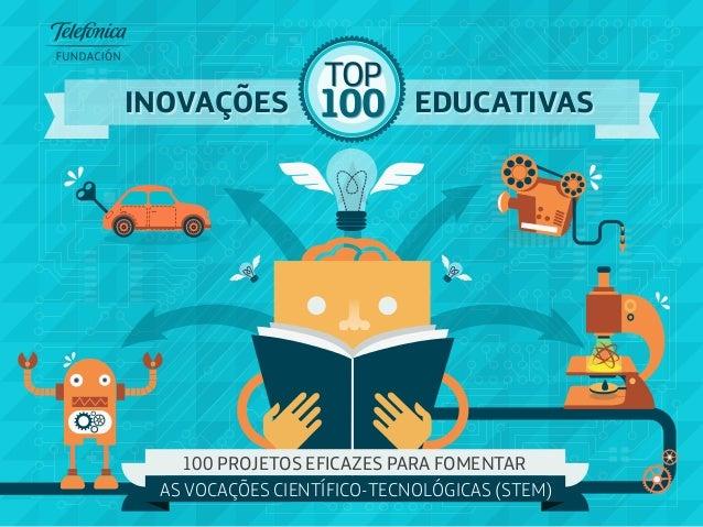 100 TOP 100 TOP EDUCATIVASEDUCATIVAS 100 PROJETOS EFICAZES PARA FOMENTAR AS VOCAÇÕES CIENTÍFICO-TECNOLÓGICAS (STEM) INOVAÇ...
