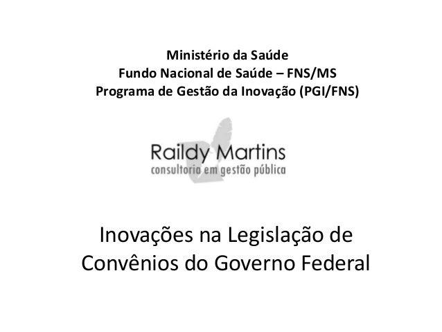 Ministério da Saúde    Fundo Nacional de Saúde – FNS/MS Programa de Gestão da Inovação (PGI/FNS) Inovações na Legislação d...