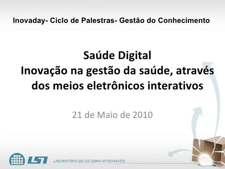 Saúde Digital Inovação na gestão da saúde, através dos meios eletrônicos interativos 21 de Maio de 2010 Inovaday- Ciclo de...