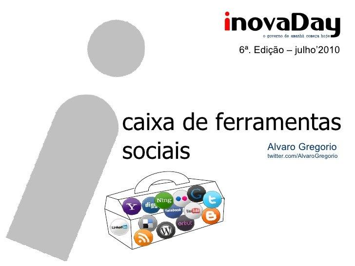 caixa de ferramentas sociais Alvaro Gregorio twitter.com/AlvaroGregorio 6ª. Edição – julho'2010