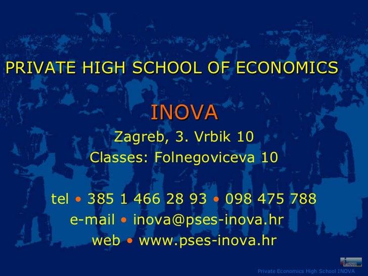Private Economics High School INOVA PRIVATE HIGH SCHOOL   OF ECONOMICS   INOVA Zagreb, 3. Vrbik 10 Classes: Folnegoviceva ...