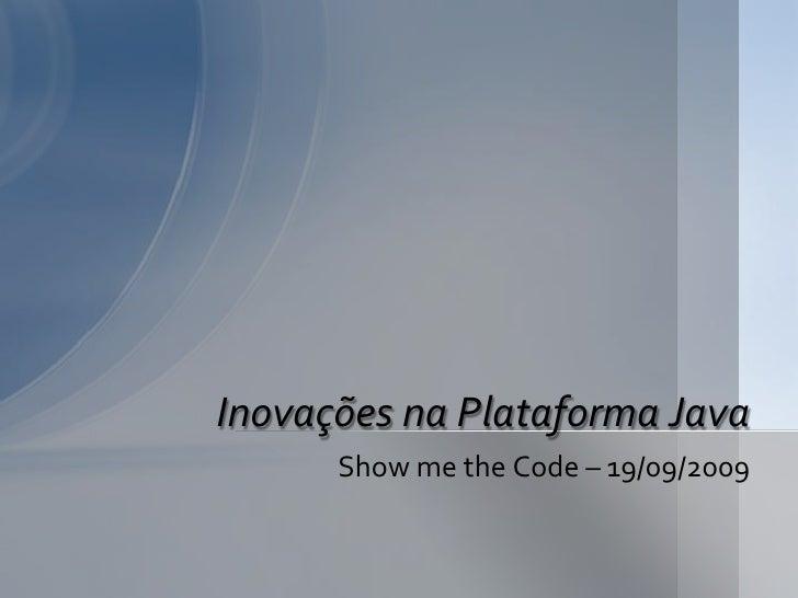 Inovações na Plataforma Java       Show me the Code – 19/09/2009