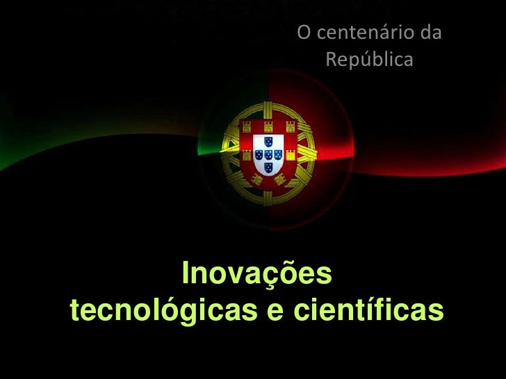 O centenário da República<br />Inovaçõestecnológicas e científicas <br />