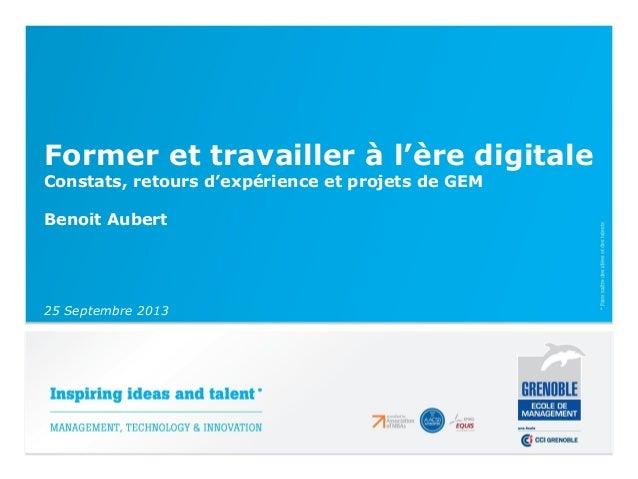 Former et travailler à l'ère digitale Constats, retours d'expérience et projets de GEM Benoit Aubert 25 Septembre 2013