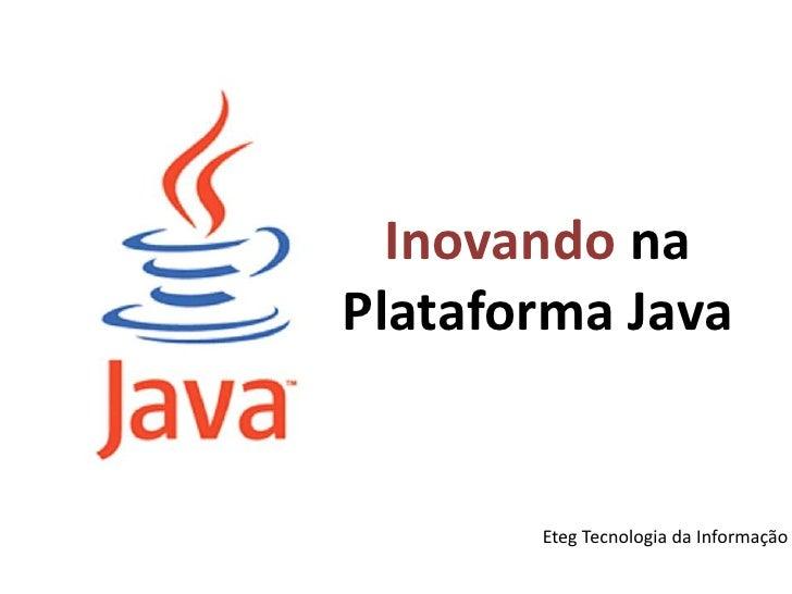 Inovando na Plataforma Java<br />Eteg Tecnologia da Informação<br />