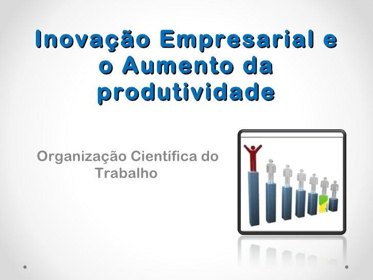Inovação Empresarial e o Aumento da produtividade Organização Científica do Trabalho