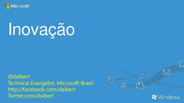 Inovação @daibert Technical Evangelist, Microsoft Brasil http://facebook.com/daibert Twitter.com/daibert