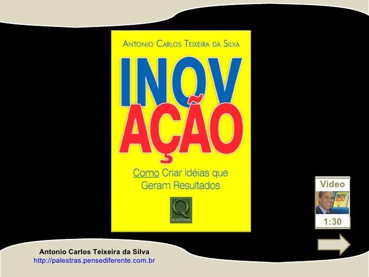 http://palestras.pensediferente.com.br Antonio Carlos Teixeira da Silva Vídeo 1:30