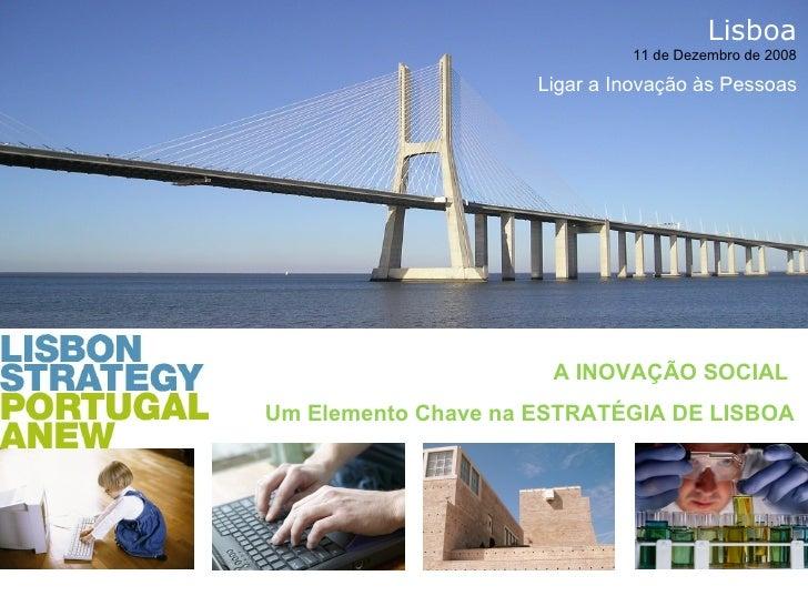 A INOVAÇÃO SOCIAL  Um Elemento Chave na ESTRATÉGIA DE LISBOA Lisboa 11 de Dezembro de 2008 Ligar a Inovação às Pessoas