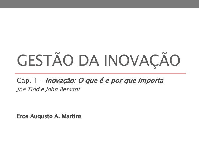 GESTÃO DA INOVAÇÃO Cap. 1 – Inovação: O que é e por que importa Joe Tidd e John Bessant Eros Augusto A. Martins