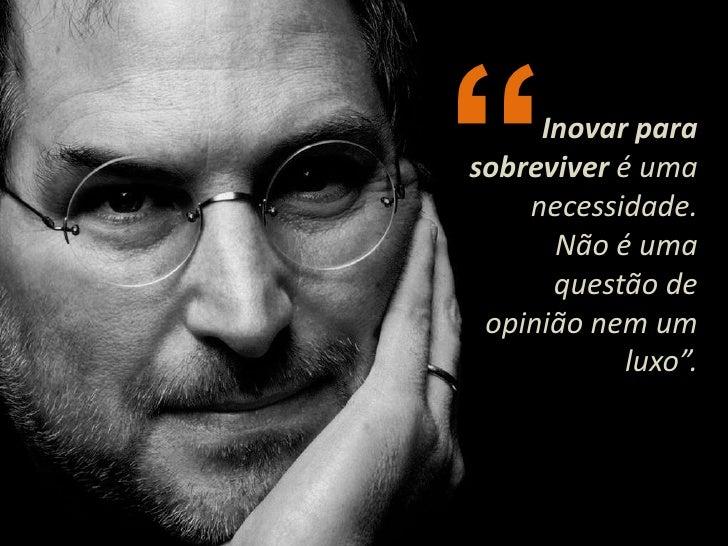 """""""<br />Inovar para sobreviver é uma necessidade.<br />Não é uma questão de opinião nem um luxo"""".<br />"""