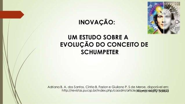 INOVAÇÃO: UM ESTUDO SOBRE A EVOLUÇÃO DO CONCEITO DE SCHUMPETER Adriana B. A. dos Santos, Cíntia B. Fazion e Giuliano P. S ...