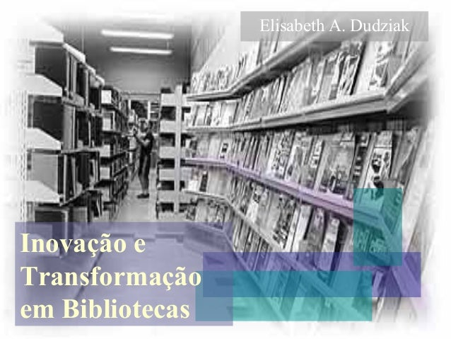 Elisabeth A. Dudziak Inovação e Transformação em Bibliotecas