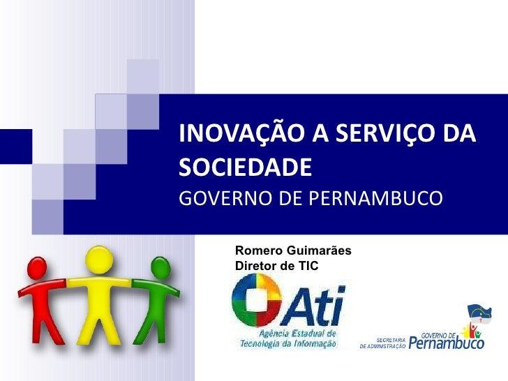 INOVAÇÃO A SERVIÇO DA SOCIEDADE  GOVERNO DE PERNAMBUCO Romero Guimarães Diretor de TIC