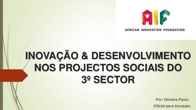 INOVAÇÃO & DESENVOLVIMENTO NOS PROJECTOS SOCIAIS DO 3º SECTOR Por: Oliveira Paulo Oficial para Inovação