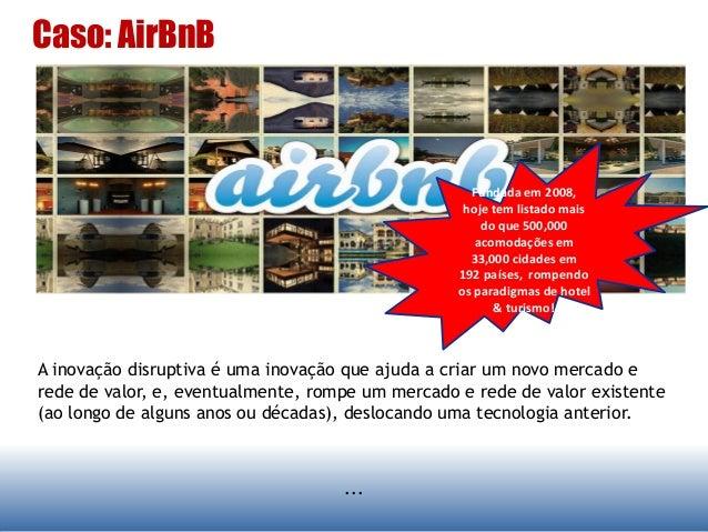 Caso: AirBnB ... A inovação disruptiva é uma inovação que ajuda a criar um novo mercado e rede de valor, e, eventualmente,...