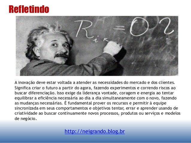 Refletindo http://neigrando.blog.br A inovação deve estar voltada a atender as necessidades do mercado e dos clientes. Sig...