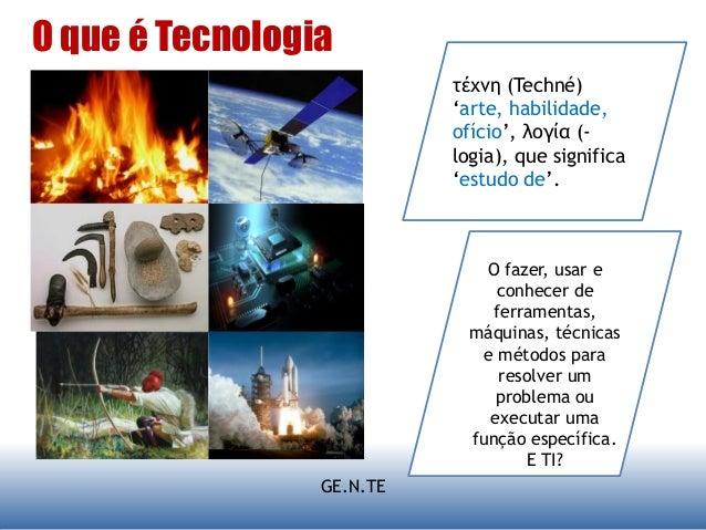 GE.N.TE O que é Tecnologia τέχνη (Techné) 'arte, habilidade, ofício', λογία (- logia), que significa 'estudo de'. O fazer,...