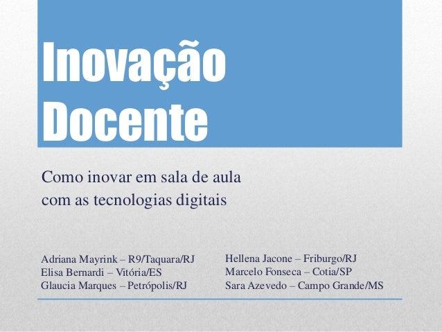Inovação Docente  Como inovar em sala de aula  com as tecnologias digitais  Adriana Mayrink – R9/Taquara/RJ  Elisa Bernard...