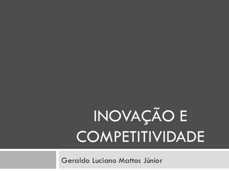 INOVAÇÃO E COMPETITIVIDADE Geraldo Luciano Mattos Júnior