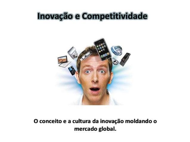 Inovação e CompetitividadeO conceito e a cultura da inovação moldando o                mercado global.